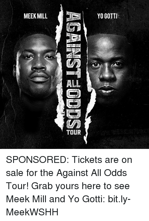 Meek Mill, Memes, and Yo: MEEK MILL  ALL  TOUR  YO GOTTI SPONSORED: Tickets are on sale for the Against All Odds Tour! Grab yours here to see Meek Mill and Yo Gotti: bit.ly-MeekWSHH