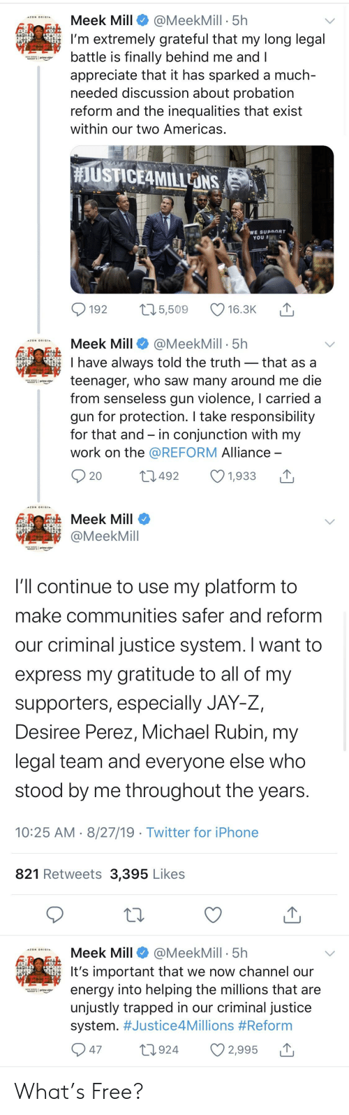 Blackpeopletwitter, Energy, and Funny: Meek Mill  @MeekMill 5h  AZON ORIGIN  I'm extremely grateful that my long legal  battle is finally behind me and I  appreciate that it has sparked a much-  needed discussion about probation  reform and the inequalities that exist  AUSSTprime vider  within our two Americas.  #JUSTICE4MILLONS  WE SUPPORT  YOU  t15,509  192  16.3K  Meek Mill  @MeekMill 5h  I have always told the truth- that as a  teenager, who saw many around me die  from senseless gun violence, I carried  gun for protection. I take responsibility  for that and in conjunction with my  W prime vider  work on the @REFORM Alliance -  20  L492  1,933  TOBMeek Mill  @MeekMill  MwSprime vider  I'll continue to use my platform to  make communities safer and reform  our criminal justice system. I want to  express my gratitude to all of my  supporters, especially JAY-Z,  Desiree Perez, Michael Rubin, my  legal team and everyone else who  stood by me throughout the years.  10:25 AM 8/27/19 Twitter for iPhone  821 Retweets 3,395 Likes  Meek Mill  @MeekMill 5h  A2ON ORIGIN.  It's important that we now channel our  energy into helping the millions that are  unjustly trapped in our criminal justice  system. #Justice4Millions #Reform  Nw SERVS  prime vide  47  L924  2,995 What's Free?