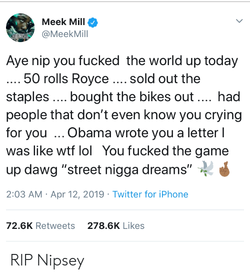 """Blackpeopletwitter, Crying, and Funny: Meek Mill  @MeekMill  Aye nip you fucked the world up today  50 rolls Royce. sold out the  staples. bought the bikes out. had  people that don't even know you crying  for you Obama wrote you a letter l  was like wtf lol You fucked the game  up dawg """"street nigga dreams""""  2:03 AM Apr 12, 2019 Twitter for iPhone  72.6K Retweets  278.6K Likes RIP Nipsey"""