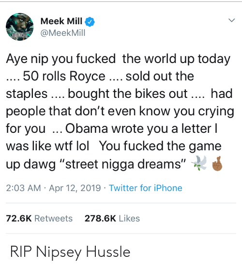 """Crying, Iphone, and Lol: Meek Mill  @MeekMill  Aye nip you fucked the world up today  50 rolls Royce. sold out the  staples. bought the bikes out. had  people that don't even know you crying  for you Obama wrote you a letter l  was like wtf lol You fucked the game  up dawg """"street nigga dreams""""  2:03 AM Apr 12, 2019 Twitter for iPhone  72.6K Retweets  278.6K Likes RIP Nipsey Hussle"""