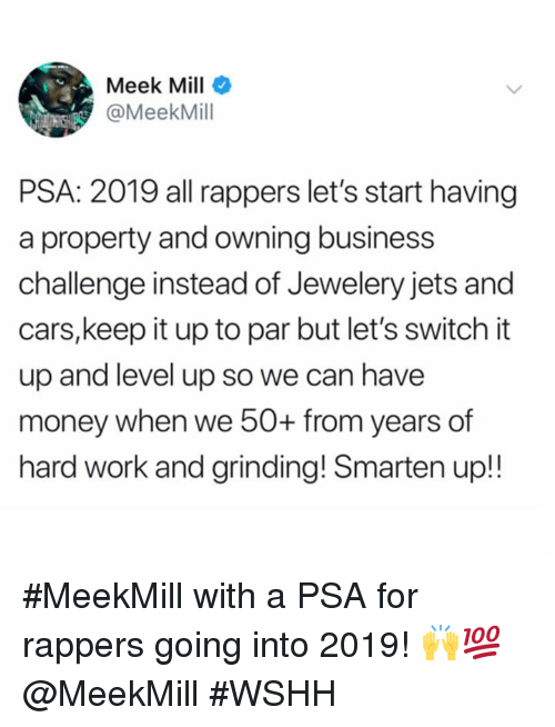 Cars, Meek Mill, and Money: Meek Mill  @MeekMill  PSA: 2019 all rappers let's start having  a property and owning business  challenge instead of Jewelery jets and  cars,keep it up to par but let's switch it  up and level up so we can have  money when we 50O+ from years of  hard work and grinding! Smarten up!! #MeekMill with a PSA for rappers going into 2019! 🙌💯 @MeekMill #WSHH