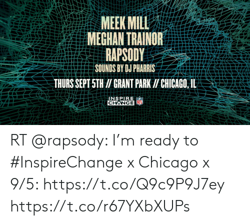 Chicago, Meek Mill, and Memes: MEEK MILL  MEGHAN TRAINOR  RAPSODY  SOUNDS BY DJ PHARRIS  THURS SEPT 5TH /GRANT PARK II CHICAGO,IL-  UNSPIRE  CHANGE FL RT @rapsody: I'm ready to #InspireChange x Chicago x 9/5: https://t.co/Q9c9P9J7ey https://t.co/r67YXbXUPs