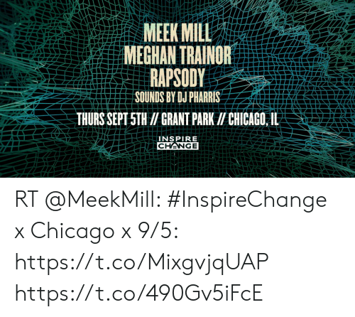 Chicago, Meek Mill, and Memes: MEEK MILL  MEGHAN TRAINOR  RAPSODY  SOUNDS BY DJ PHARRIS-  THURS SEPT 5TH /GRANT PARK CHICAGO, IL  INSPIRE  CHANGE RT @MeekMill: #InspireChange x Chicago x 9/5: https://t.co/MixgvjqUAP https://t.co/490Gv5iFcE