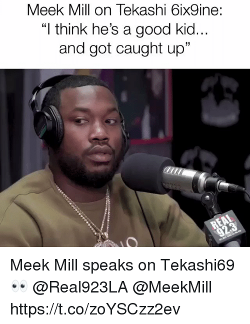 "Meek Mill, Good, and Meekmill: Meek Mill on Tekashi 6ix9ine:  ""I think he's a good kid..  and got caught up""  31 Meek Mill speaks on Tekashi69 👀 @Real923LA @MeekMill https://t.co/zoYSCzz2ev"