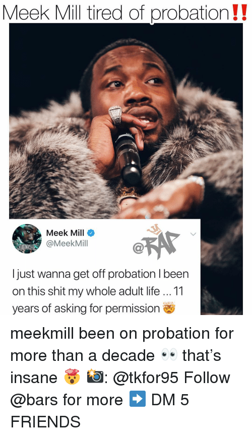 Friends, Life, and Meek Mill: Meek Mill tired of probation!!  Meek Mill  @MeekMill  I just wanna get off probation I been  on this shit my whole adult life 11  years of asking for permission meekmill been on probation for more than a decade 👀 that's insane 🤯 📸: @tkfor95 Follow @bars for more ➡️ DM 5 FRIENDS