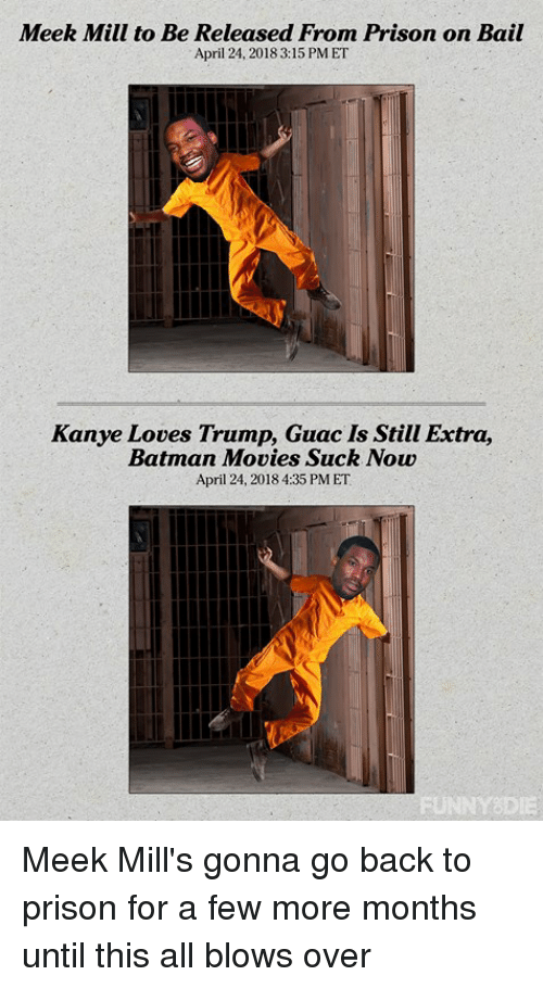Batman, Dank, and Kanye: Meek Mill to Be Released From Prison on Bail  April 24, 2018 3:15 PMET  Kanye Loves Trump, Guac Is Still Extra,  Batman Movies Suck Now  April 24, 2018 4:35 PM ET Meek Mill's gonna go back to prison for a few more months until this all blows over