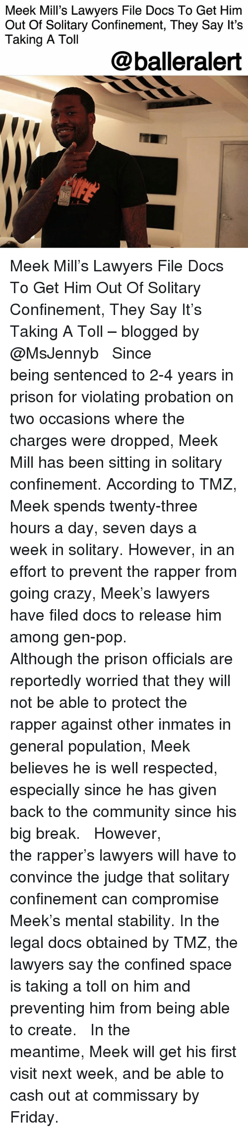 Community, Crazy, and Friday: Meek Mill's Lawyers File Docs To Get Him  Out Of Solitary Confinement, They Say It's  Taking A Toll  @balleralert Meek Mill's Lawyers File Docs To Get Him Out Of Solitary Confinement, They Say It's Taking A Toll – blogged by @MsJennyb ⠀⠀⠀⠀⠀⠀⠀ ⠀⠀⠀⠀⠀⠀⠀ Since being sentenced to 2-4 years in prison for violating probation on two occasions where the charges were dropped, Meek Mill has been sitting in solitary confinement. According to TMZ, Meek spends twenty-three hours a day, seven days a week in solitary. However, in an effort to prevent the rapper from going crazy, Meek's lawyers have filed docs to release him among gen-pop. ⠀⠀⠀⠀⠀⠀⠀ ⠀⠀⠀⠀⠀⠀⠀ Although the prison officials are reportedly worried that they will not be able to protect the rapper against other inmates in general population, Meek believes he is well respected, especially since he has given back to the community since his big break. ⠀⠀⠀⠀⠀⠀⠀ ⠀⠀⠀⠀⠀⠀⠀ However, the rapper's lawyers will have to convince the judge that solitary confinement can compromise Meek's mental stability. In the legal docs obtained by TMZ, the lawyers say the confined space is taking a toll on him and preventing him from being able to create. ⠀⠀⠀⠀⠀⠀⠀ ⠀⠀⠀⠀⠀⠀⠀ In the meantime, Meek will get his first visit next week, and be able to cash out at commissary by Friday.