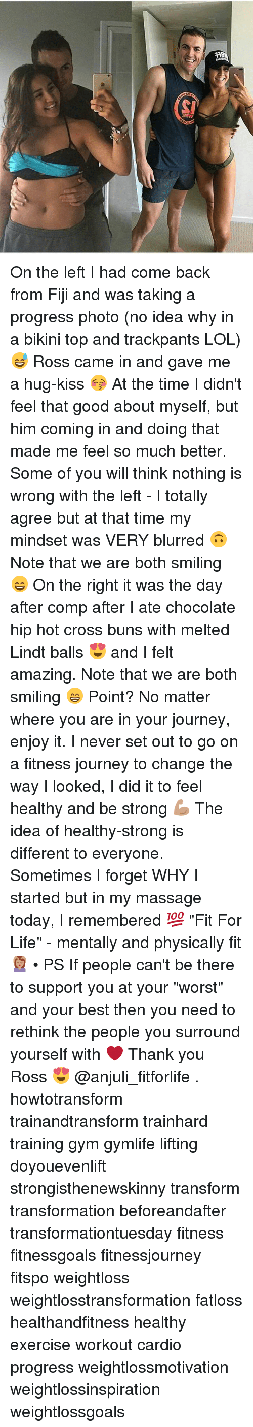 """Gym, Journey, and Life: MEEL  en On the left I had come back from Fiji and was taking a progress photo (no idea why in a bikini top and trackpants LOL) 😅 Ross came in and gave me a hug-kiss 😚 At the time I didn't feel that good about myself, but him coming in and doing that made me feel so much better. Some of you will think nothing is wrong with the left - I totally agree but at that time my mindset was VERY blurred 🙃 Note that we are both smiling 😄 On the right it was the day after comp after I ate chocolate hip hot cross buns with melted Lindt balls 😍 and I felt amazing. Note that we are both smiling 😁 Point? No matter where you are in your journey, enjoy it. I never set out to go on a fitness journey to change the way I looked, I did it to feel healthy and be strong 💪🏽 The idea of healthy-strong is different to everyone. Sometimes I forget WHY I started but in my massage today, I remembered 💯 """"Fit For Life"""" - mentally and physically fit 💆🏽 • PS If people can't be there to support you at your """"worst"""" and your best then you need to rethink the people you surround yourself with ❤️ Thank you Ross 😍 @anjuli_fitforlife . howtotransform trainandtransform trainhard training gym gymlife lifting doyouevenlift strongisthenewskinny transform transformation beforeandafter transformationtuesday fitness fitnessgoals fitnessjourney fitspo weightloss weightlosstransformation fatloss healthandfitness healthy exercise workout cardio progress weightlossmotivation weightlossinspiration weightlossgoals"""