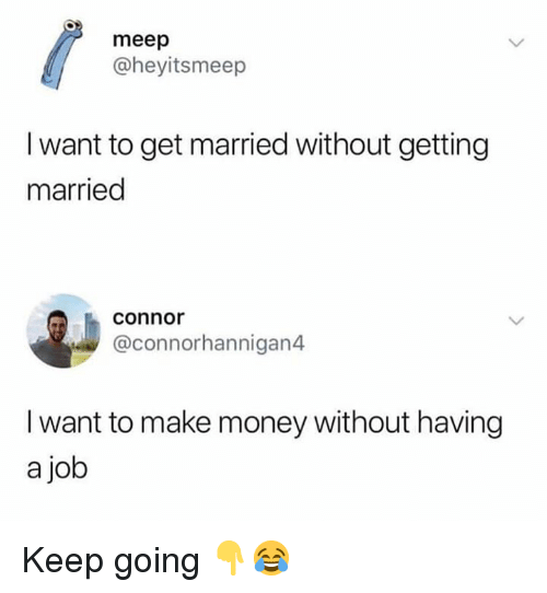 Money, Hood, and Job: meep  @heyitsmeep  I want to get married without getting  married  connor  @connorhannigan4  I want to make money without having  a job Keep going 👇😂