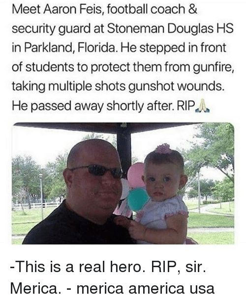 America, Football, and Memes: Meet Aaron Feis, football coach &  security guard at Stoneman Douglas HS  in Parkland, Florida. He stepped in front  of students to protect them from gunfire,  taking multiple shots gunshot wounds.  He passed away shortly after. RIP  PA -This is a real hero. RIP, sir. Merica. - merica america usa