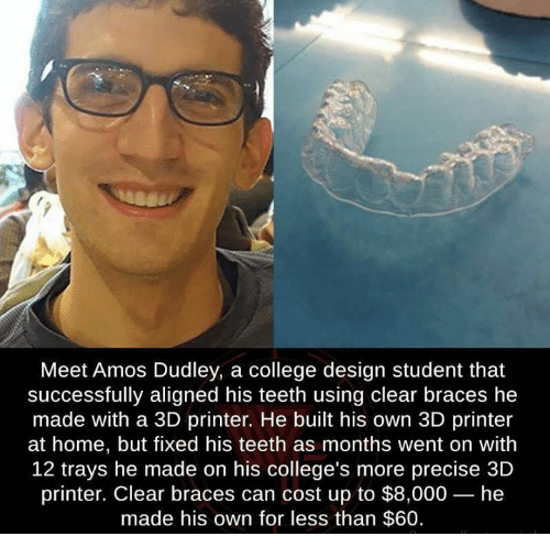 College, Memes, and Braces: Meet Amos Dudley, a college design student that  successfully aligned his teeth using clear braces he  made with a 3D printer. He built his own 3D printer  at home, but fixed his teeth as months went on with  12 trays he made on his college's more precise 3D  printer. Clear braces can cost up to $8,000- he  made his own for less than $60.