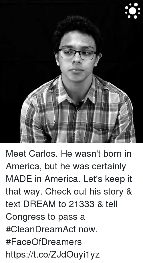 America, Memes, and Text: Meet Carlos. He wasn't born in America, but he was certainly MADE in America. Let's keep it that way. Check out his story & text DREAM to 21333 & tell Congress to pass a #CleanDreamAct now. #FaceOfDreamers https://t.co/ZJdOuyi1yz