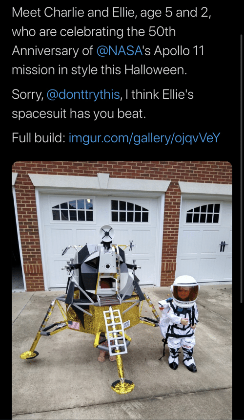 Charlie, Halloween, and Sorry: Meet Charlie and Ellie, age 5 and 2,  who are celebrating the 50th  Anniversary of @NASA's Apollo 11  mission in style this Halloween.  Sorry, @donttrythis, I think Ellie's  spacesuit has you beat.  Full build: imgur.com/gallery/ojqvVeY  VSVN
