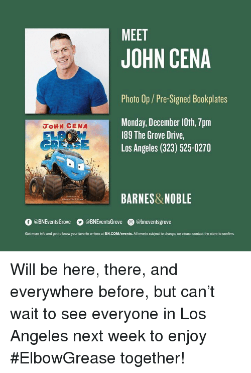 John Cena, Barnes & Noble, and Drive: MEET  JOHN CENA  Photo Op/Pre-Signed Bookplates  Monday, December 10th, 7pm  189 The Grove Drive,  Los Angeles (323) 525-0270  JoHN CENA  GREASE  BARNES&NOBLE  O @BNEventsGrove  。@BNEventsGrove  @) @bneventsgrove  Get more into and get to know your favorite writers at BN.COM/events. All events subject to change, so please contact the store to confirm. Will be here, there, and everywhere before, but can't wait to see everyone in Los Angeles next week to enjoy #ElbowGrease together!