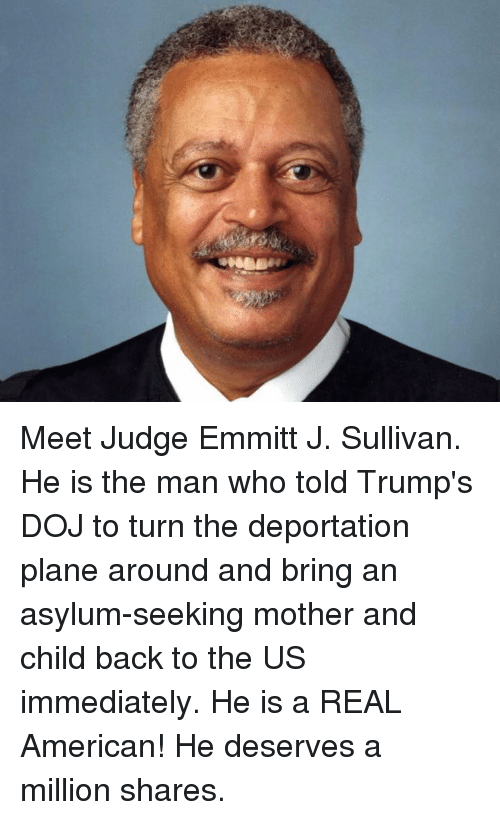 American, Back, and Mother: Meet Judge Emmitt J. Sullivan. He is the man who told Trump's DOJ to turn the deportation plane around and bring an asylum-seeking mother and child back to the US immediately.  He is a REAL American!  He deserves a million shares.