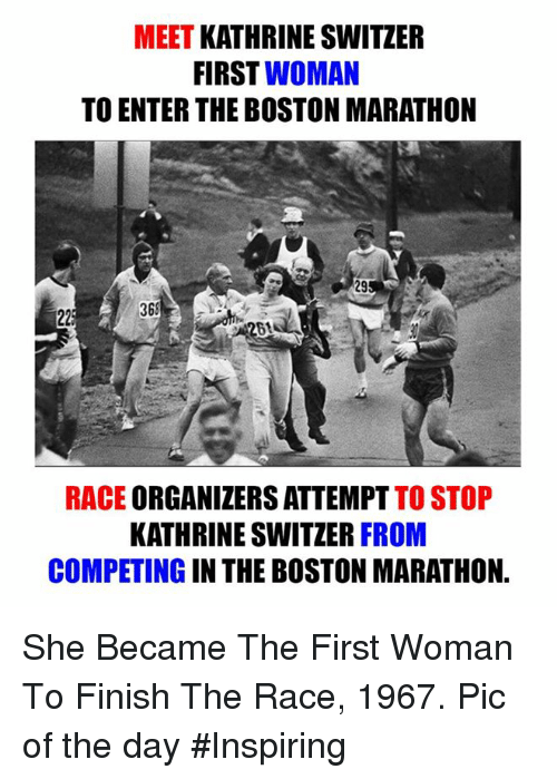 Memes, Boston, and Race: MEET  KATHRINE SWITZER  FIRST  WOMAN  TO ENTER THE BOSTON MARATHON  368  225  RACE ORGANIZERS ATTEMPT TO STOP  KATHRINE SWITZER FROM  COMPETING IN THE BOSTON MARATHON. She Became The First Woman To Finish The Race, 1967.  Pic of the day #Inspiring