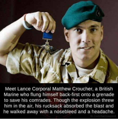 Memes, 🤖, and Corporation: Meet Lance Corporal Matthew Croucher, a British  Marine who flung himself back-first onto a grenade  to save his comrades. Though the explosion threw  him in the air, his rucksack absorbed the blast and  he walked away with a nosebleed and a headache.