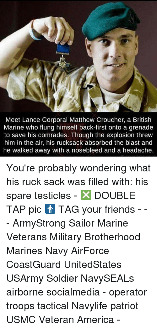 America, Friends, and Memes: Meet Lance Corporal Matthew Croucher, a British  Marine who flung himself back-first onto a grenade  to save his comrades. Though the explosion threw  him in the air, his rucksack absorbed the blast and  he walked away with a nosebleed and a headache. You're probably wondering what his ruck sack was filled with: his spare testicles - ❎ DOUBLE TAP pic 🚹 TAG your friends - - - ArmyStrong Sailor Marine Veterans Military Brotherhood Marines Navy AirForce CoastGuard UnitedStates USArmy Soldier NavySEALs airborne socialmedia - operator troops tactical Navylife patriot USMC Veteran America -