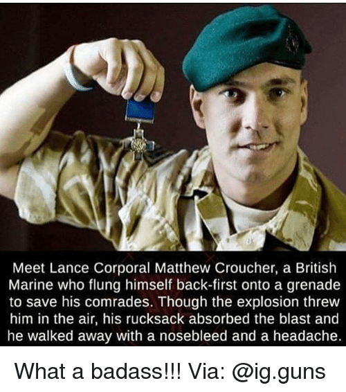 Guns, Memes, and British: Meet Lance Corporal Matthew Croucher, a British  Marine who flung himself back-first onto a grenade  to save his comrades. Though the explosion threw  him in the air, his rucksack absorbed the blast and  he walked away with a nosebleed and a headache. What a badass!!! Via: @ig.guns