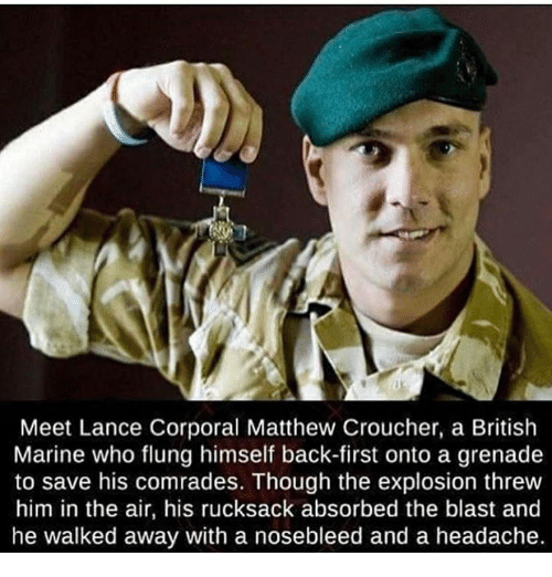 Military, British, and Back: Meet Lance Corporal Matthew Croucher, a British  Marine who flung himself back-first onto a grenade  to save his comrades. Though the explosion threw  him in the air, his rucksack absorbed the blast and  he walked away with a nosebleed and a headache