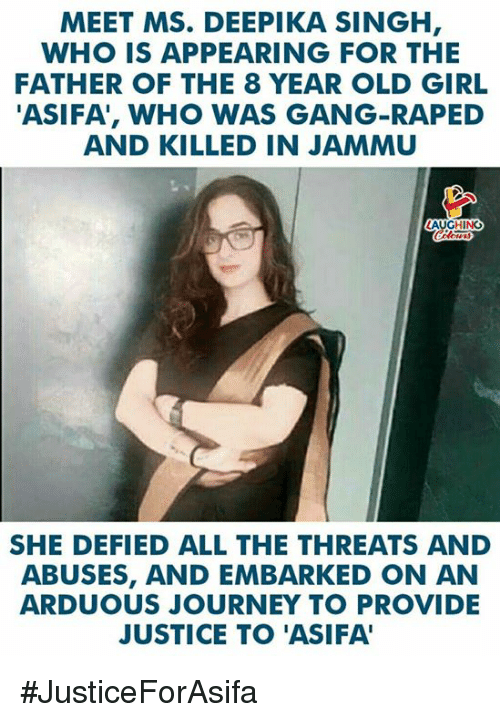 Journey, Gang, and Girl: MEET MS. DEEPIKA SINGH  WHO IS APPEARING FOR THE  FATHER OF THE 8 YEAR OLD GIRL  ASIFA', WHO WAS GANG-RAPED  AND KILLED IN JAMMU  AUGHING  SHE DEFIED ALL THE THREATS AND  ABUSES, AND EMBARKED ON AN  ARDUOUS JOURNEY TO PROVIDE  JUSTICE TO 'ASIFA #JusticeForAsifa