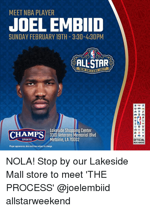 Memes, Nba, and Shopping: MEET NBA PLAYER  JOELEMBIID  SUNDAY FEBRUARY 19TH 3:30-4:30PM  ALLSTAR  Lakeside Shopping Center  CHAMPS 3301 Veterans Memorial Blvd  SPORTS  Metairie, LA 70002  Player appearance, date and time subject to change.  OFFICIAL  MERCHANDISE NOLA! Stop by our Lakeside Mall store to meet 'THE PROCESS' @joelembiid allstarweekend