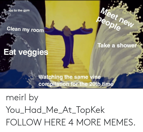 Dank, Gym, and Memes: Meet new  people  Go to the gym  Clean my room  Take a shower  Eat veggies  Watching the same vine  compilation for the 20th time meirl by You_Had_Me_At_TopKek FOLLOW HERE 4 MORE MEMES.