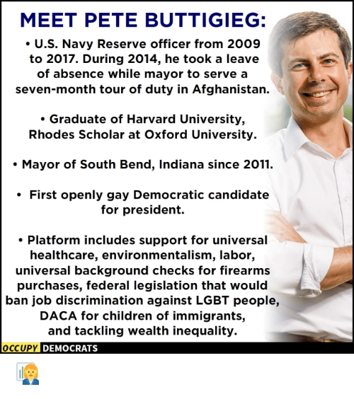 Children, Lgbt, and Memes: MEET PETE BUTTIGIEG:  .U.S. Navy Reserve officer from 2009  to 2017. During 2014, he took a leave  of absence while mayor to serve a  seven-month tour of duty in Afghanistan.  . Graduate of Harvard University,  Rhodes Scholar at Oxford University.  . Mayor of South Bend, Indiana since 2011.  First openly gay Democratic candidatee  for president.  . Platform includes support for universal  healthcare, environmentalism, labor,  universal background checks for firearms  purchases, federal legislation that would  ban job discrimination against LGBT people,  DACA for children of immigrants,  and tackling wealth inequality.  OCCUPy DEMOCRATS 👩💼