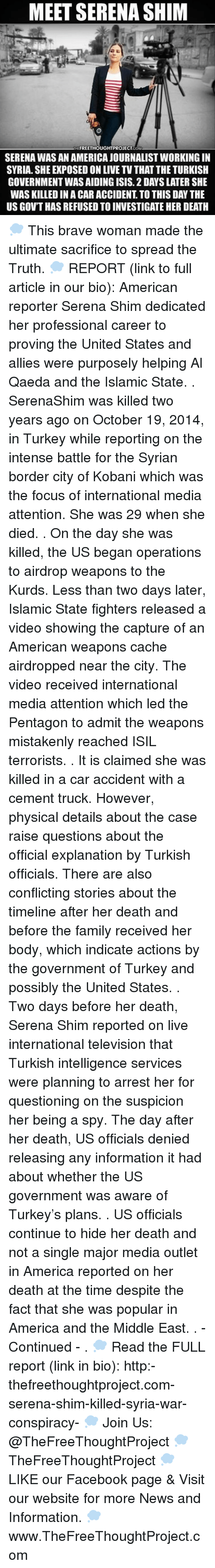 Memes, Turkey, and 🤖: MEET SERENA SHIM  THE FREETHOUGHTPROJECT  OM  SERENA WASANAMERICAJOURNALISTWORKING IN  SYRIA. SHE EXPOSED ON LIVE TV THAT THE TURKISH  GOVERNMENT WASAIDING ISIS. 2 DAYS LATER SHE  WAS KILLED IN ACAR ACCIDENT TO THIS DAYTHE  US GOVT HAS REFUSED TO INVESTIGATE HER DEATH 💭 This brave woman made the ultimate sacrifice to spread the Truth. 💭 REPORT (link to full article in our bio): American reporter Serena Shim dedicated her professional career to proving the United States and allies were purposely helping Al Qaeda and the Islamic State. . SerenaShim was killed two years ago on October 19, 2014, in Turkey while reporting on the intense battle for the Syrian border city of Kobani which was the focus of international media attention. She was 29 when she died. . On the day she was killed, the US began operations to airdrop weapons to the Kurds. Less than two days later, Islamic State fighters released a video showing the capture of an American weapons cache airdropped near the city. The video received international media attention which led the Pentagon to admit the weapons mistakenly reached ISIL terrorists. . It is claimed she was killed in a car accident with a cement truck. However, physical details about the case raise questions about the official explanation by Turkish officials. There are also conflicting stories about the timeline after her death and before the family received her body, which indicate actions by the government of Turkey and possibly the United States. . Two days before her death, Serena Shim reported on live international television that Turkish intelligence services were planning to arrest her for questioning on the suspicion her being a spy. The day after her death, US officials denied releasing any information it had about whether the US government was aware of Turkey's plans. . US officials continue to hide her death and not a single major media outlet in America reported on her death at the time despite the fact that she was popular in America and the Middle East. . - Continued - . 💭 Read the FULL report (link in bio): http:-thefreethoughtproject.com-serena-shim-killed-syria-war-conspiracy- 💭 Join Us: @TheFreeThoughtProject 💭 TheFreeThoughtProject 💭 LIKE our Facebook page & Visit our website for more News and Information. 💭 www.TheFreeThoughtProject.com