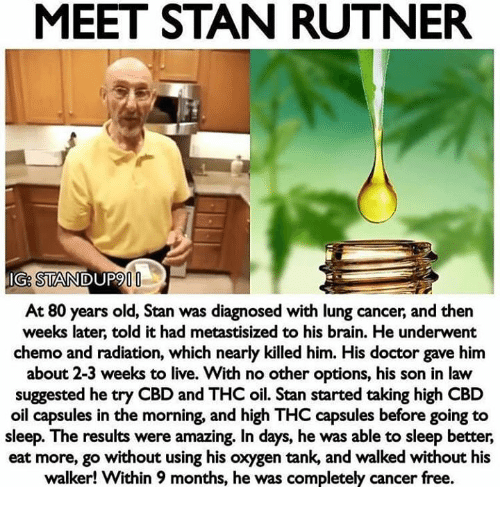 Doctor, Memes, and Stan: MEET STAN RUTNER  IG: STANDUP9  At 80 years old, Stan was diagnosed with lung cancer, and then  weeks later, told it had metastisized to his brain. He underwent  chemo and radiation, which nearly killed him. His doctor gave him  about 2-3 weeks to live. With no other options, his son in law  suggested he try CBD and THC oil. Stan started taking high CBD  oil capsules in the morning, and high THC capsules before going to  sleep. The results were amazing. In days, he was able to sleep better,  eat more, go without using his oxygen tank, and walked without his  walker! Within 9 months, he was completely cancer free.
