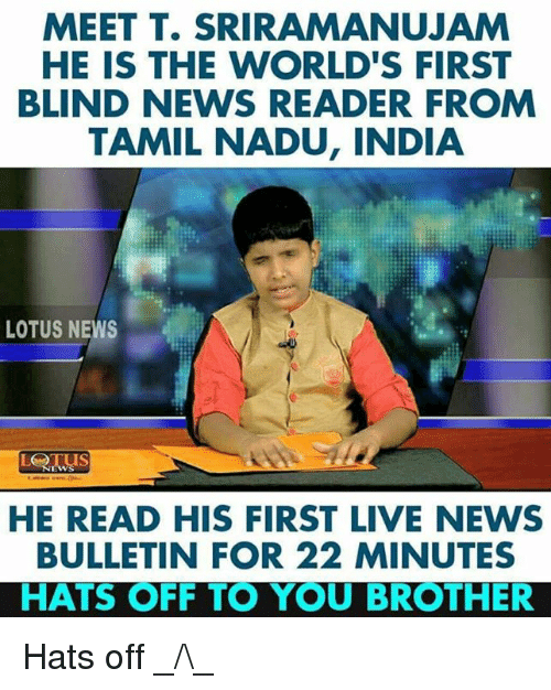 Memes, News, and India: MEET T. SRIRAMANUJAM  HE IS THE WORLD'S FIRST  BLIND NEWS READER FROM  TAMIL NADU, INDIA  LOTUS NEWS  HE READ HIS FIRST LIVE NEWS  BULLETIN FOR 22 MINUTES  HATS OFF TO YOU BROTHER Hats off _/\_