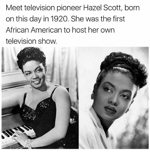 Memes, American, and Television: Meet television pioneer Hazel Scott, born  on this day in 1920. She was the first  African American to host her own  television show.