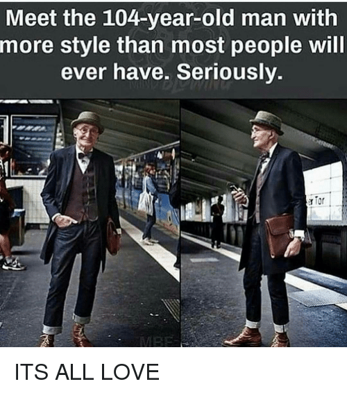 Memes, Old Man, and 🤖: Meet the 104-year-old man with  more style than most people will  ever have. Seriously.  a Tor ITS ALL LOVE