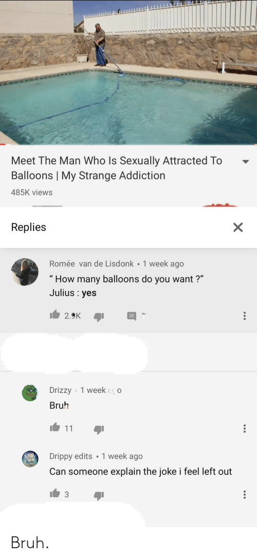 "Bruh, How, and Yes: Meet The Man Who Is Sexually Attracted To -  Balloons | My Strange Addiction  485K views  Replies  Romée van de Lisdonk 1 week ago  "" How many balloons do you want?""  Julius : yes  Drizzy 1 week o  Bruh  Drippy edits 1 week ago  Can someone explain the joke i feel left out Bruh."