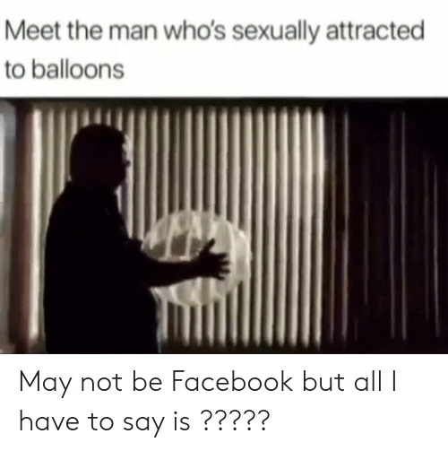 Facebook, May, and Man: Meet the man who's sexually attracted  to balloons May not be Facebook but all I have to say is ?????