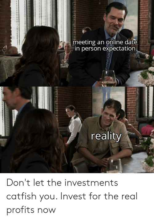 Catfished, Date, and The Real: meeting an online date  in person expectation  reality Don't let the investments catfish you. Invest for the real profits now