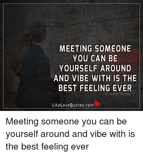 Meeting Someone You Can Be Yourself Around And Vibe With Is The Best
