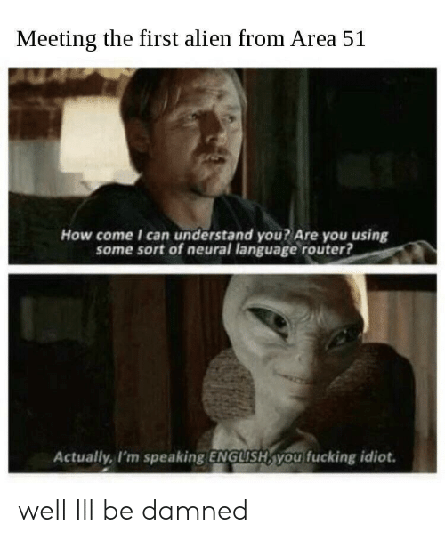 Fucking, Alien, and Router: Meeting the first alien from Area 51  How come I can understand you? Are you using  some sort of neural language router?  Actually, I'm speaking ENGLISH, you fucking idiot. well Ill be damned