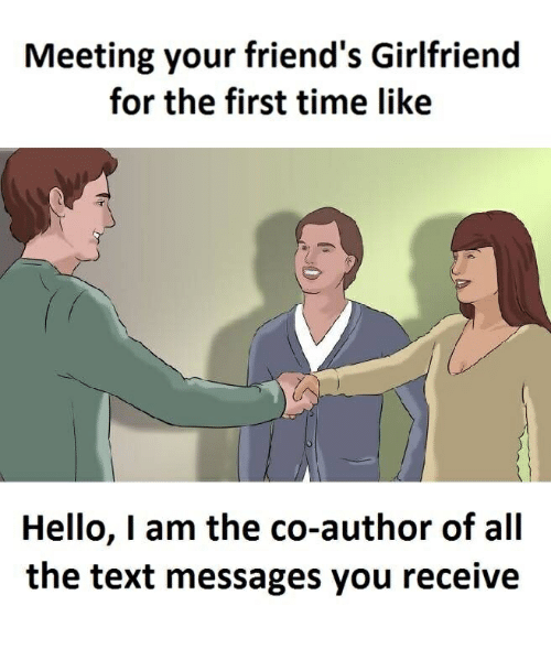 Friends, Hello, and Text: Meeting your friend's Girlfriend  for the first time like  Hello, I am the co-author of all  the text messages you receive