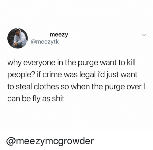 Clothes, Crime, and Shit: meezy  @meezytk  why everyone in the purge want to kill  people? if crime was legal i'd just want  to steal clothes so when the purge over  can be fly as shit @meezymcgrowder