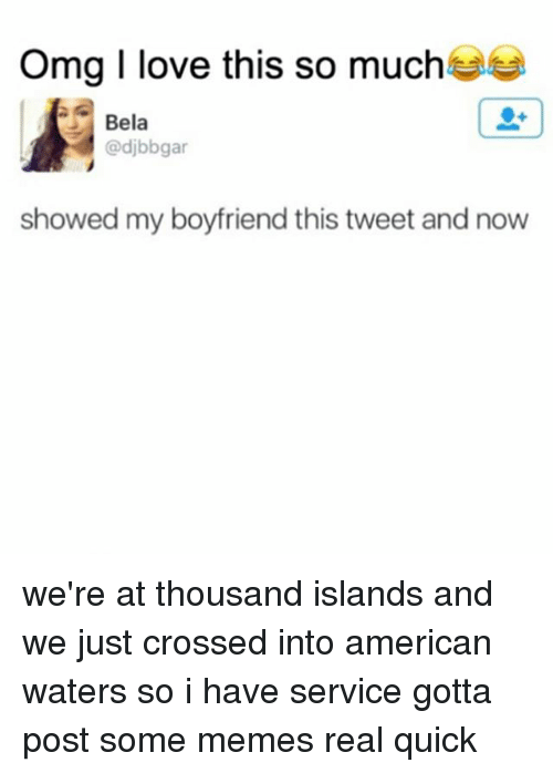 Love, Memes, and American: meg I love this so much  Bela  (@djbbgar  showed my boyfriend this tweet and now we're at thousand islands and we just crossed into american waters so i have service gotta post some memes real quick