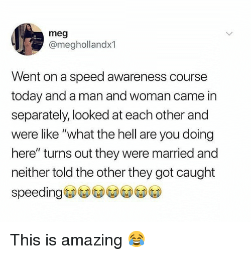 "Memes, Today, and Amazing: meg  @meghollandx1  Went on a speed awareness course  today and a man and woman came in  separately, looked at each other and  were like ""what the hell are you doing  here"" turns out they were married and  neither told the other they got caught  speeding This is amazing 😂"