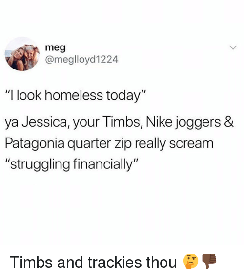 "Homeless, Nike, and Scream: meg  @meglloyd1224  ""I look homeless today""  ya Jessica, your Timbs, Nike joggers &  Patagonia quarter zip really scream  ""struggling financially Timbs and trackies thou 🤔👎🏿"