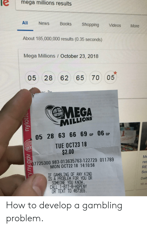 Books, News, and Shopping: mega millions results  All  News  Books  Shopping  Videos  More  About 185,000,000 results (0.35 seconds)  Mega Millions October 23, 2018  05 28 62 65 70  05  Ar 9v  MEGA  MILLIONS  OTTER  05 28 63 66 69 ap 06 ar  NE  TUE OCT23 18  $2.00  LOTT  Me  07725300 983-013635763-122729 011789  MON OCT22 18 14:10:56  res  RE  IF GAMBLING OF ANY KIND  IS A PROBLEM FOR YOU OR  SOMEONE YOU KNOW.  CALL 1-877-8-HOPENY  OR TEXT TO 467369.  Sou  Daily  16 m  y.ny.gov nylotte How to develop a gambling problem.