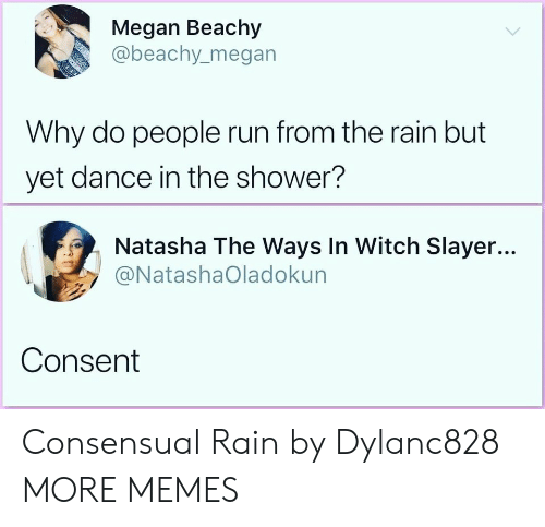 Dank, Megan, and Memes: Megan Beachy  @beachy.megan  Why do people run from the rain but  yet dance in the shower?  Natasha The Ways In Witch Slayer...  @NatashaOladokun  Consent Consensual Rain by Dylanc828 MORE MEMES