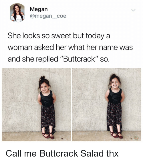 "Megan, Memes, and Today: Megan  @megan_coe  She looks so sweet but today a  woman asked her what her name was  and she replied ""Buttcrack"" sO Call me Buttcrack Salad thx"