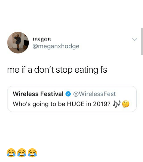 Megan, Memes, and Festival: megan  @meganxhodge  me if a don't stop eating fs  Wireless Festival @WirelessFest  Who's going to be HUGE in 2019? 😂😂😂