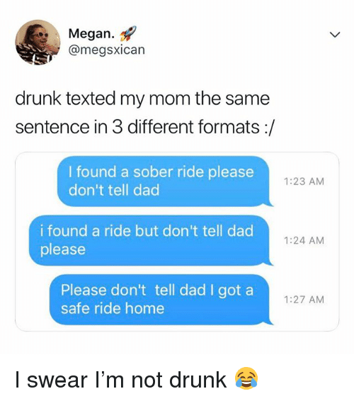 Dad, Drunk, and Megan: Megan.  @megsxican  drunk texted my mom the same  sentence in 3 different formats:/  I found a sober ride please  don't tell dad  1:23 AM  i found a ride but don't tell dad  please  1:24 AM  Please don't tell dad I got a  safe ride home  1:27 AM I swear I'm not drunk 😂
