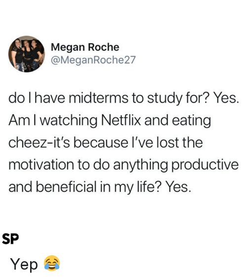 Life, Megan, and Netflix: Megan Roche  @MeganRoche27  do l have midterms to study for? Yes.  Am l watching Netflix and eating  cheez-it's because l've lost the  motivation to do anything productive  and beneficial in my life? Yes.  SP Yep 😂