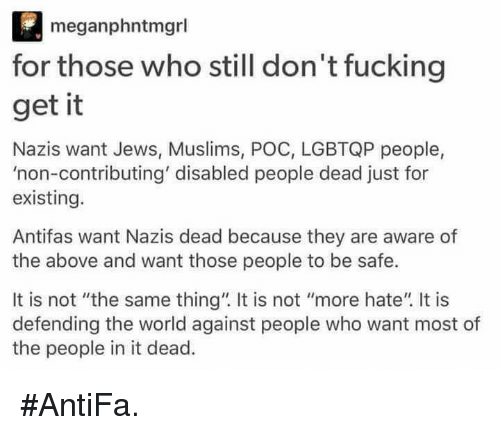 """Fucking, Memes, and World: meganphntmgrl  for those who still don't fucking  get it  Nazis want Jews, Muslims, POC, LGBTQP people,  """"non-contributing' disabled people dead just for  existing.  Antifas want Nazis dead because they are aware of  the above and want those people to be safe.  It is not """"the same thing"""" It is not """"more hate"""" It is  defending the world against people who want most of  the people in it dead. #AntiFa."""